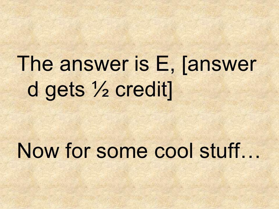 The answer is E, [answer d gets ½ credit]